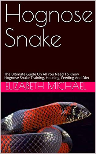 Hognose Snake: The Ultimate Guide On All You Need To Know Hognose Snake Training, Housing, Feeding And Diet (English Edition)