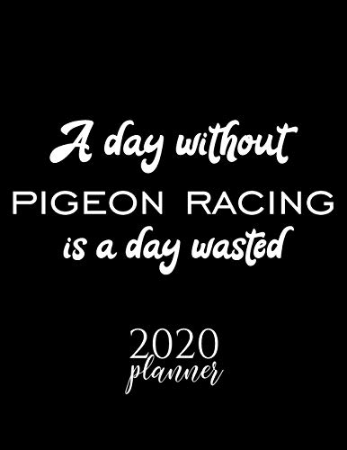 A Day Without Pigeon Racing Is A Day Wasted 2020 Planner: Nice 2020 Calendar for Pigeon Racing Fan | Christmas Gift Idea Pigeon Racing Theme | Pigeon ... Journal for 2020 | 120 pages 8.5x11 inches