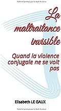 La maltraitance invisible: Quand la violence conjugale ne se voit pas (French Edition)