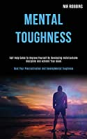 Mental Toughness: Self Help Guide to Improve Yourself by Developing Indistractable Discipline and Achieve Your Goals (Beat Your Procrastination and Develop Mental Toughness)