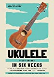 Ukulele In Six Weeks: How to Play Ukulele Chords Quickly and Easily for Beginners, Kids, and Early Learners