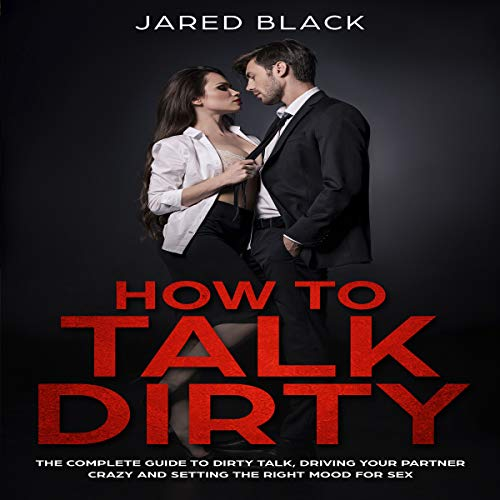 How to Talk Dirty: The Complete Guide to Dirty Talk, Driving Your Partner Crazy & Setting the Right Mood for Sex audiobook cover art