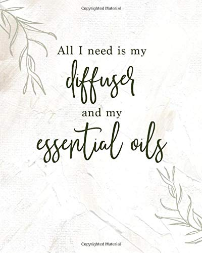 All I need is my diffuser and my essential oils: Ultimate Essential Oil Recipe Book to Record Your Favorite DIY Aromatherapy Blends