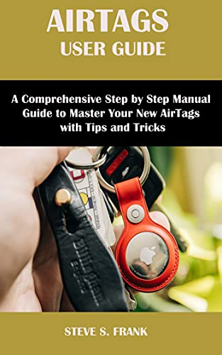 AIRTAGS USER GUIDE: A Comprehensive Step By Step Manual Guide to Master Your New Airtags with Tips & Tricks (English Edition)