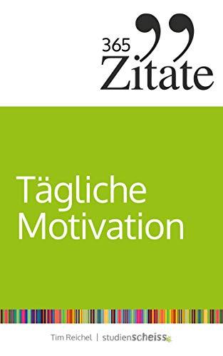 365 Zitate für tägliche Motivation: Dauerhaft motiviert bleiben mit Motivationssprüchen und Lebensweisheiten für jeden Tag