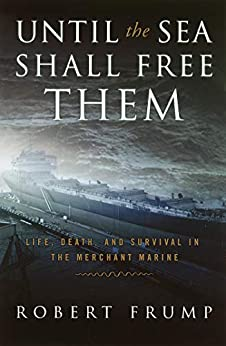 Until the Sea Shall Free Them: Life, Death and Survival in the Merchant Marine by [Robert Frump]