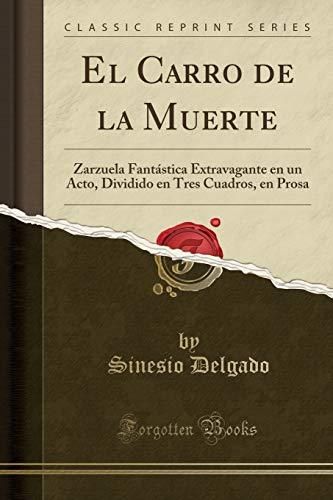 El Carro de la Muerte: Zarzuela Fantástica Extravagante en un Acto, Dividido en Tres Cuadros, en Prosa (Classic Reprint)
