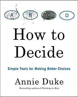 How to Decide: Simple Tools for Making Better Choices by [Annie Duke]