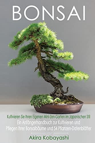 BONSAI - Kultivieren Sie Ihren Eigenen Mini-Zen-Garten Im Japanischen Stil: Ein Anfängerhandbuch zur Kultivieren und Pflegen Ihrer Bonsaibäume Und 54 Pflanzen-Datenblätter