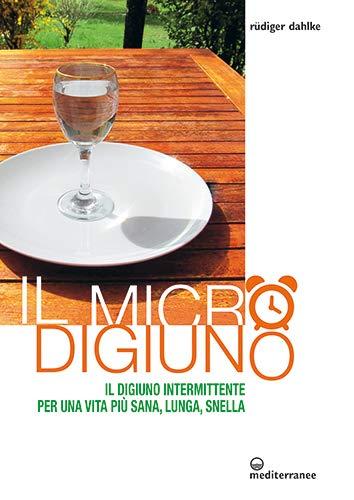 Il micro-digiuno. Il digiuno intermittente per una vita più sana, lunga, snella