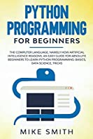 Python programming for beginners: The computer language, namely how artificial intelligence reasons. An easy guide for absolute beginners to learn python programming: basics, data science, tricks