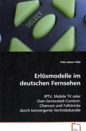 Erlösmodelle im deutschen Fernsehen: IPTV, Mobile TV oder User-Generated-Content: Chancenund Fallstricke durch konvergente Vertriebskanäle