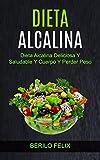 Dieta Alcalina: Dieta Alcalina Deliciosa Y Saludable Y Cuerpo Y Perder Peso