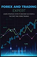 Forex and Trading Expert: Learn Strategic Steps to Become Successful the First Time Forex Trading