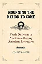 Mourning the Nation to Come: Creole Nativism in Nineteenth-century American Literatures