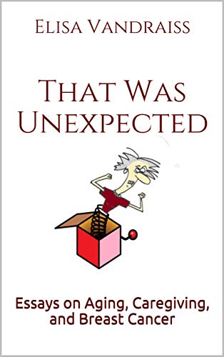 That Was Unexpected: Essays on Aging, Caregiving, and Breast Cancer (English Edition)