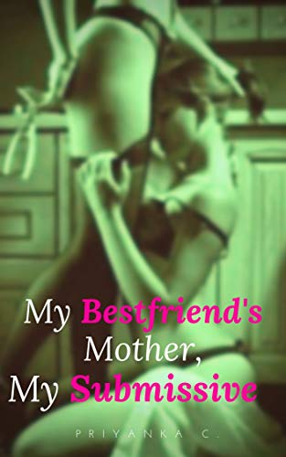 My Bestfriend's Mother, My Submissive: A Steamy Lesbian Story Of Domination!