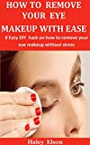 How To Remove Your Eye Makeup With Ease : 8 Easy DIY hack on how to remove your eye makeup without stress (English Edition)