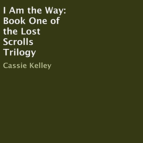 I Am the Way     Book One of the Lost Scrolls Trilogy              By:                                                                                                                                 Cassie Kelley                               Narrated by:                                                                                                                                 Cassie Kelley                      Length: 6 hrs and 27 mins     Not rated yet     Overall 0.0