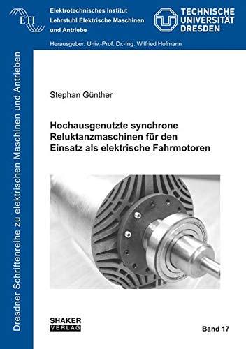 Hochausgenutzte synchrone Reluktanzmaschinen für den Einsatz als elektrische Fahrmotoren (Dresdner Schriftenreihe zu elektrischen Maschinen und Antrieben)