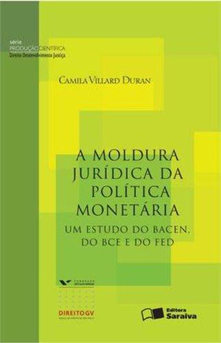 A Moldura Jurídica da Política Monetária. Um Estudo do Bacen do BCE e do FED - Série Produção Científica
