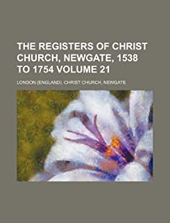 The Registers of Christ Church, Newgate, 1538 to 1754 Volume 21