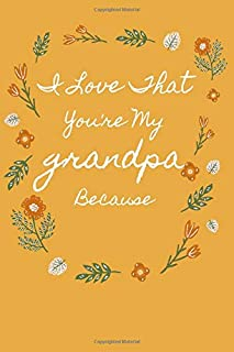 I Love That You're My grandpa Because: is Great Gift I love you Because you are My Life Lined Journal Notebook For Boys Gi...