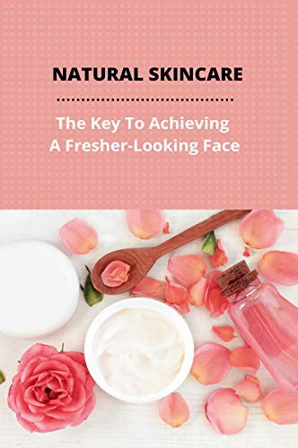 Natural Skincare: The Key To Achieving A Fresher-Looking Face: Skin Care Routine For Combination Skin (English Edition)