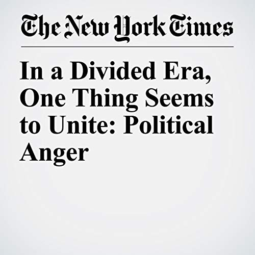 In a Divided Era, One Thing Seems to Unite: Political Anger copertina