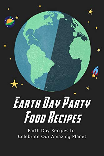 Earth Day Party Food Recipes: Earth Day Recipes to celebrate our amazing planet: Delicious food to celebrate party in Earth Day (English Edition)