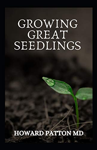 GROWING GREAT SEEDLINGS: The Essential Guide To Grow Healthy, Productive Vegetables, Herbs, and Flowers from Seeds