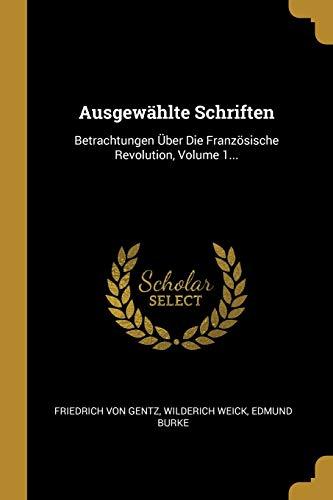 GER-AUSGEWAHLTE SCHRIFTEN: Betrachtungen Über Die Französische Revolution, Volume 1...