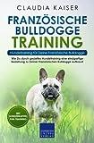 Französische Bulldogge Training – Hundetraining für Deine Französische Bulldogge: Wie Du durch gezieltes Hundetraining eine einzigartige Beziehung zu Deiner Französischen Bulldogge aufbaust