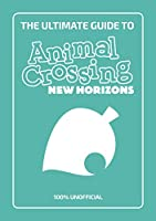 The Ultimate Guide to Animal Crossing New Horizons: 100% Unofficial (New Horizons 100% Unofficial)