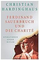 Ferdinand Sauerbruch und die Charit: Operationen gegen Hitler