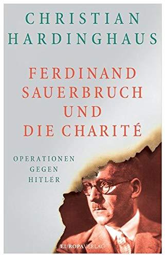 Ferdinand Sauerbruch und die Charité: Operationen gegen Hitler