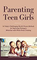 Parenting Teen Girls in Today's Challenging World: Proven Methods for Improving Teenagers Behaviour with Whole Brain Training