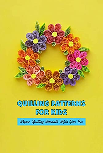 Quilling Patterns for Kids: Paper Quilling Tutorials Kids Can Do: Paper Quilling Projects for Kids (English Edition)