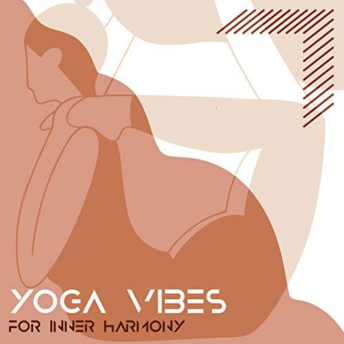 Yoga Vibes for Inner Harmony - Meditation New Age Music for Train Yoga Poses & Relaxation, Serenity and Balance, Zen Garden, Chakra Flow, Sun Salutation, Spiritual Healing