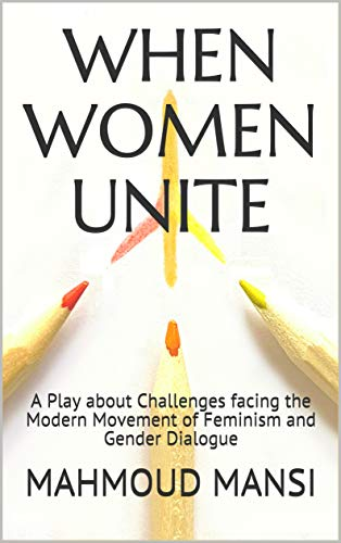 When Women Unite: A Play about Challenges facing the Modern Movement of Feminism and Gender Dialogue (English Edition)