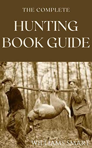 THE COMPLETE HUNTING BOOK GUIDE : All You Need To Know About Hunting Down Things of Survival (English Edition)