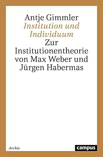 Institution und Individuum: Zur Institutionentheorie von Max Weber und Jürgen Habermas (Campus Forschung)