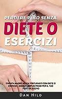 Perdere peso senza diete o esercizi: Diventa magro senza torturarti con diete o esercizi Dodici semplici passi per il tuo peso da sogno