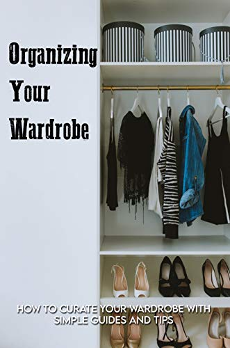 Organizing Your Wardrobe: How To Curate Your Wardrobe With Simple Guides And Tips: Curating A Minimalist Wardrobe (English Edition)
