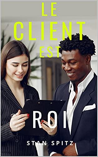 Le client est roi: Améliorez vos capacités en vente et en marketing ! (French Edition)