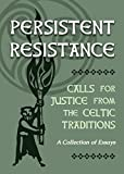 Persistent Resistance: Calls for Justice from the Celtic Traditions: A Collection of Essays