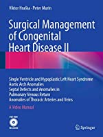 Surgical Management of Congenital Heart Disease II: Single Ventricle and Hypoplastic Left Heart Syndrome Aortic Arch Anomalies Septal Defects and Anomalies in Pulmonary Venous Return Anomalies of Thoracic Arteries and Veins A Video Manual