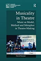 Musicality in Theatre: Music as Model, Method and Metaphor in Theatre-Making (Ashgate Interdisciplinary Studies in Opera) by David Roesner(2016-09-08)