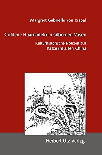 Goldene Haarnadeln in silbernen Vasen: Kulturhistorische Notizen zur Katze im alten China (Kulturwissenschaften)