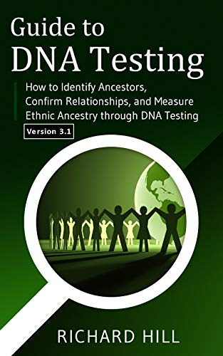 Book: Guide to DNA Testing - How to Identify Ancestors, Confirm Relationships, and Measure Ethnic Ancestry through DNA Testing by Richard Hill